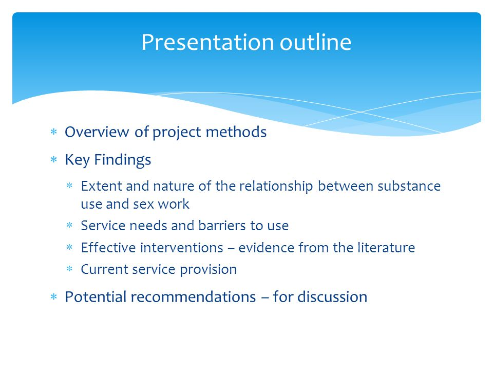  Overview of project methods  Key Findings  Extent and nature of the relationship between substance use and sex work  Service needs and barriers to use  Effective interventions – evidence from the literature  Current service provision  Potential recommendations – for discussion Presentation outline
