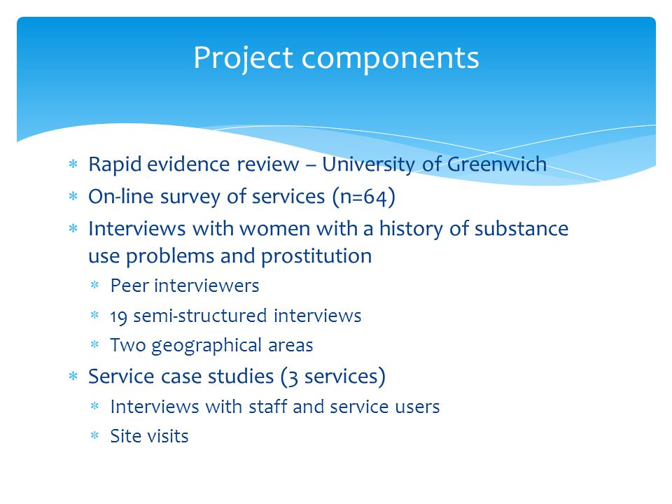  Rapid evidence review – University of Greenwich  On-line survey of services (n=64)  Interviews with women with a history of substance use problems and prostitution  Peer interviewers  19 semi-structured interviews  Two geographical areas  Service case studies (3 services)  Interviews with staff and service users  Site visits Project components