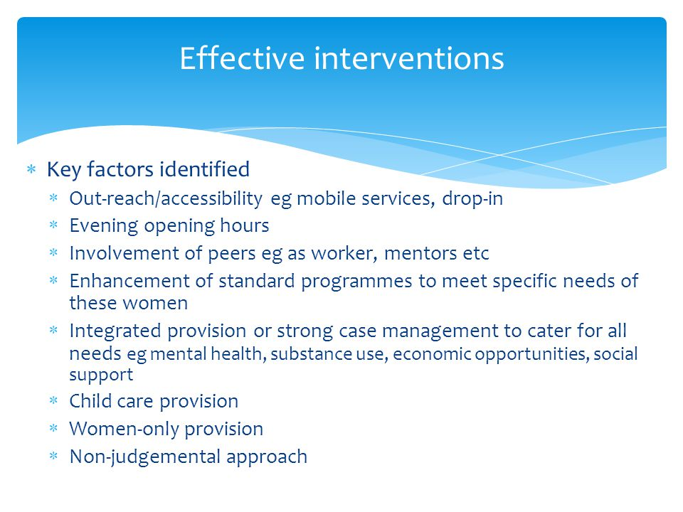  Key factors identified  Out-reach/accessibility eg mobile services, drop-in  Evening opening hours  Involvement of peers eg as worker, mentors etc  Enhancement of standard programmes to meet specific needs of these women  Integrated provision or strong case management to cater for all needs eg mental health, substance use, economic opportunities, social support  Child care provision  Women-only provision  Non-judgemental approach Effective interventions