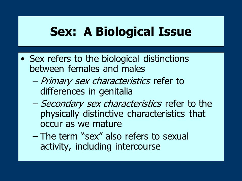 Sex: A Biological Issue Sex refers to the biological distinctions between females and males –Primary sex characteristics refer to differences in genitalia –Secondary sex characteristics refer to the physically distinctive characteristics that occur as we mature –The term sex also refers to sexual activity, including intercourse
