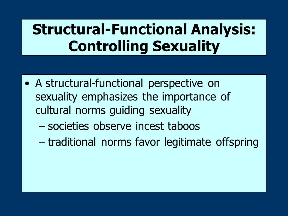Structural-Functional Analysis: Controlling Sexuality A structural-functional perspective on sexuality emphasizes the importance of cultural norms guiding sexuality –societies observe incest taboos –traditional norms favor legitimate offspring