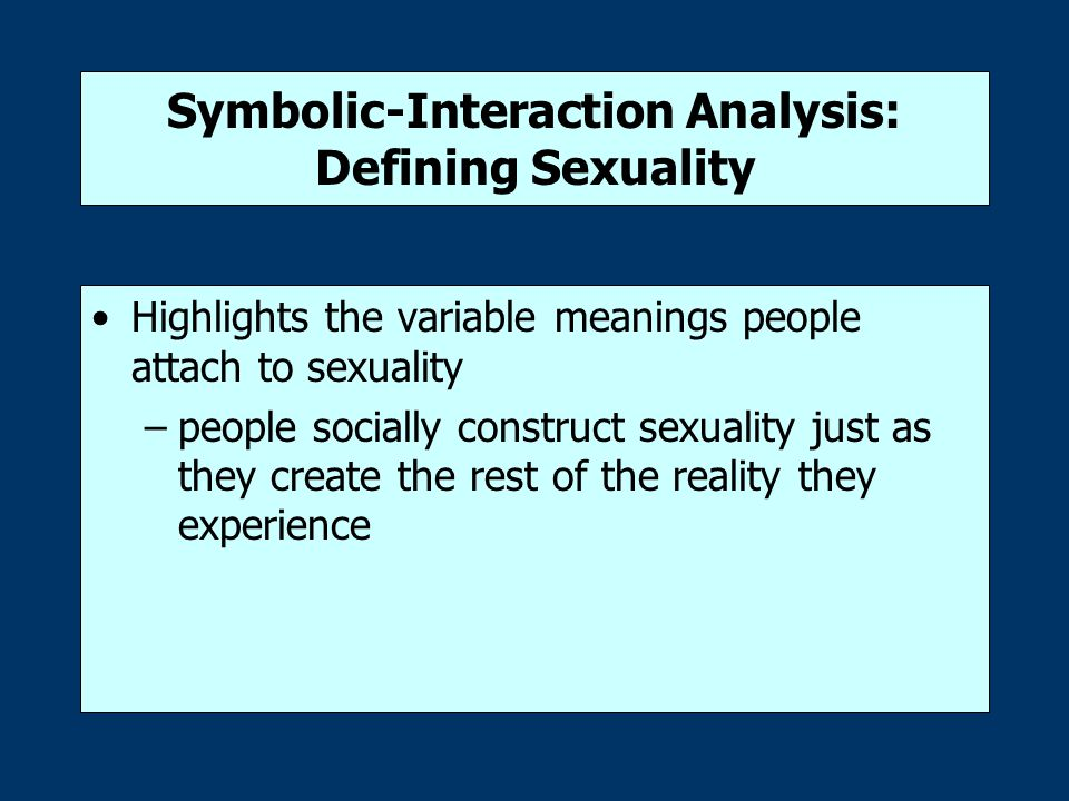 Symbolic-Interaction Analysis: Defining Sexuality Highlights the variable meanings people attach to sexuality –people socially construct sexuality just as they create the rest of the reality they experience