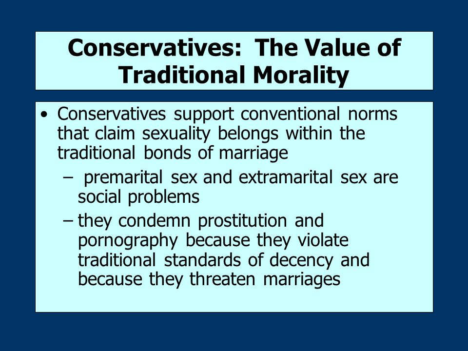 Conservatives: The Value of Traditional Morality Conservatives support conventional norms that claim sexuality belongs within the traditional bonds of marriage – premarital sex and extramarital sex are social problems –they condemn prostitution and pornography because they violate traditional standards of decency and because they threaten marriages