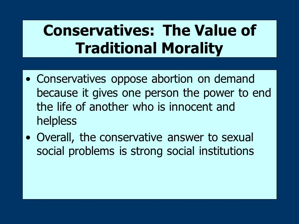 Conservatives: The Value of Traditional Morality Conservatives oppose abortion on demand because it gives one person the power to end the life of another who is innocent and helpless Overall, the conservative answer to sexual social problems is strong social institutions
