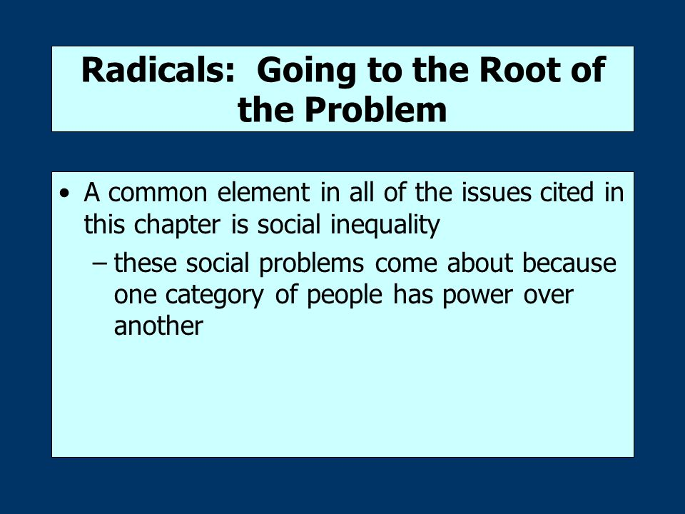 Radicals: Going to the Root of the Problem A common element in all of the issues cited in this chapter is social inequality –these social problems come about because one category of people has power over another