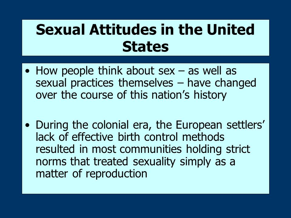 Sexual Attitudes in the United States How people think about sex – as well as sexual practices themselves – have changed over the course of this nation's history During the colonial era, the European settlers' lack of effective birth control methods resulted in most communities holding strict norms that treated sexuality simply as a matter of reproduction