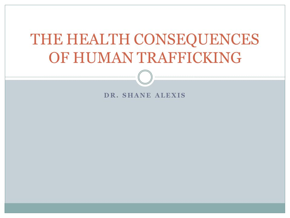 DR. SHANE ALEXIS THE HEALTH CONSEQUENCES OF HUMAN TRAFFICKING