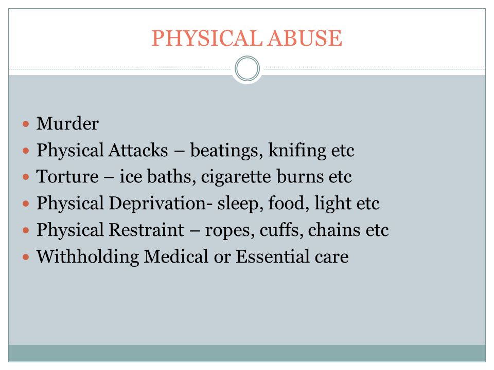 PHYSICAL ABUSE Murder Physical Attacks – beatings, knifing etc Torture – ice baths, cigarette burns etc Physical Deprivation- sleep, food, light etc Physical Restraint – ropes, cuffs, chains etc Withholding Medical or Essential care
