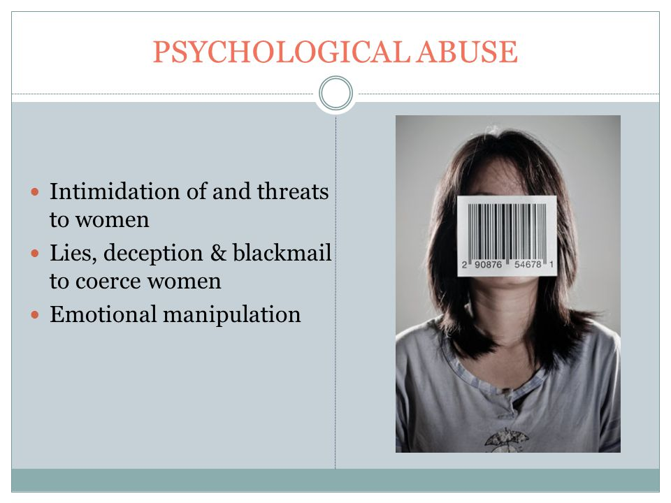 PSYCHOLOGICAL ABUSE Intimidation of and threats to women Lies, deception & blackmail to coerce women Emotional manipulation
