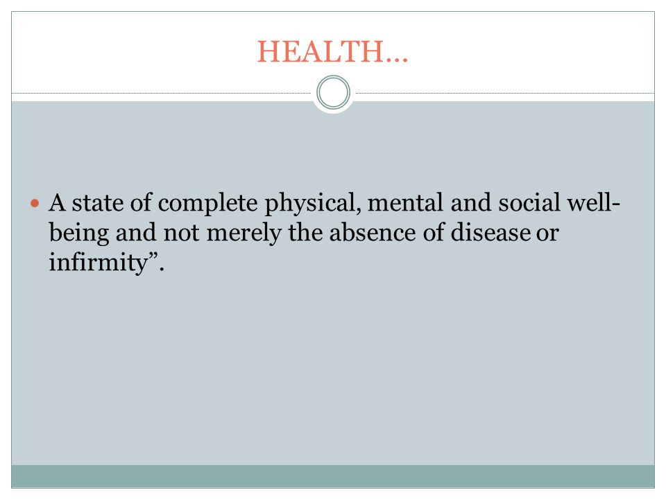 HEALTH… A state of complete physical, mental and social well- being and not merely the absence of disease or infirmity .