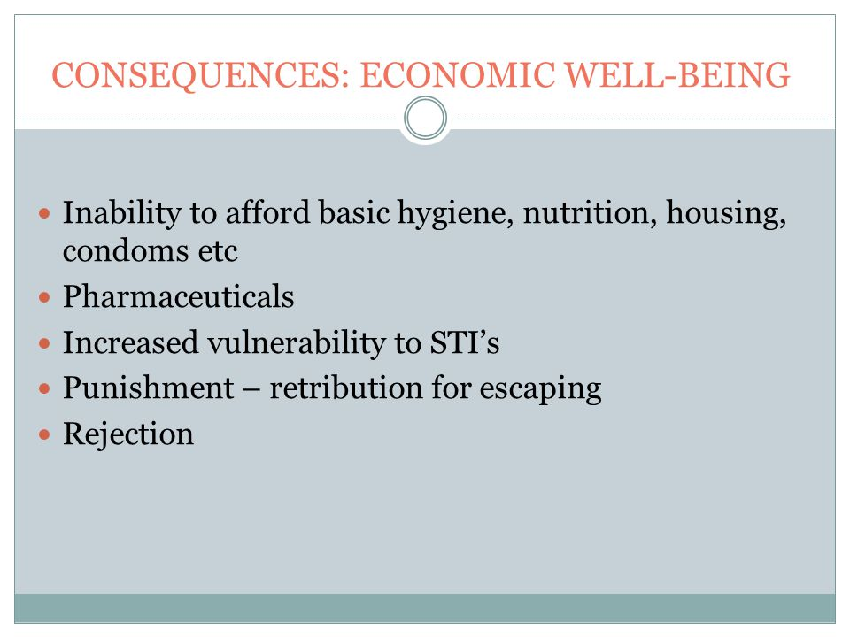 CONSEQUENCES: ECONOMIC WELL-BEING Inability to afford basic hygiene, nutrition, housing, condoms etc Pharmaceuticals Increased vulnerability to STI's Punishment – retribution for escaping Rejection