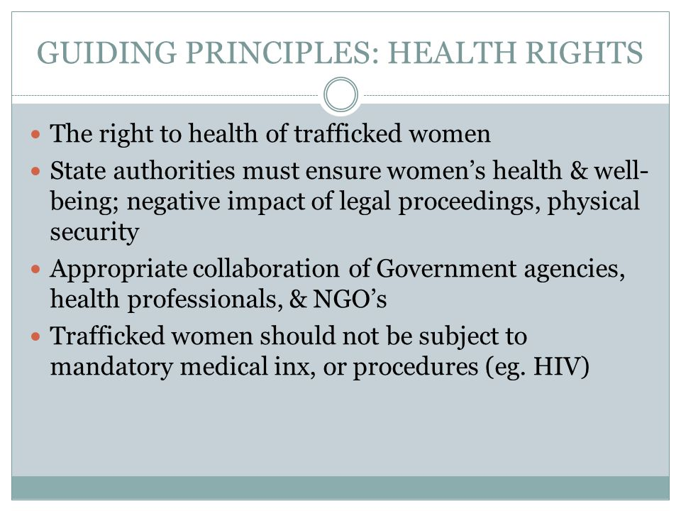 GUIDING PRINCIPLES: HEALTH RIGHTS The right to health of trafficked women State authorities must ensure women's health & well- being; negative impact of legal proceedings, physical security Appropriate collaboration of Government agencies, health professionals, & NGO's Trafficked women should not be subject to mandatory medical inx, or procedures (eg.
