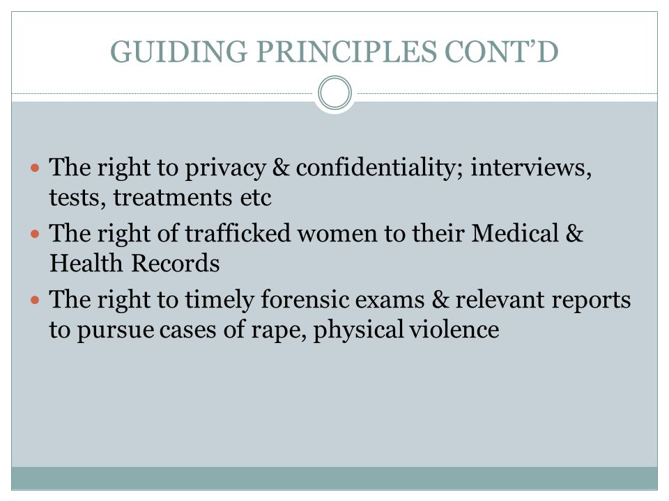 GUIDING PRINCIPLES CONT'D The right to privacy & confidentiality; interviews, tests, treatments etc The right of trafficked women to their Medical & Health Records The right to timely forensic exams & relevant reports to pursue cases of rape, physical violence