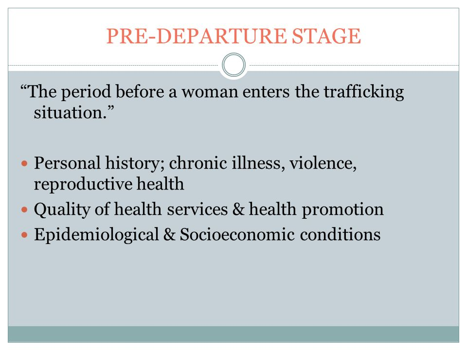 PRE-DEPARTURE STAGE The period before a woman enters the trafficking situation. Personal history; chronic illness, violence, reproductive health Quality of health services & health promotion Epidemiological & Socioeconomic conditions