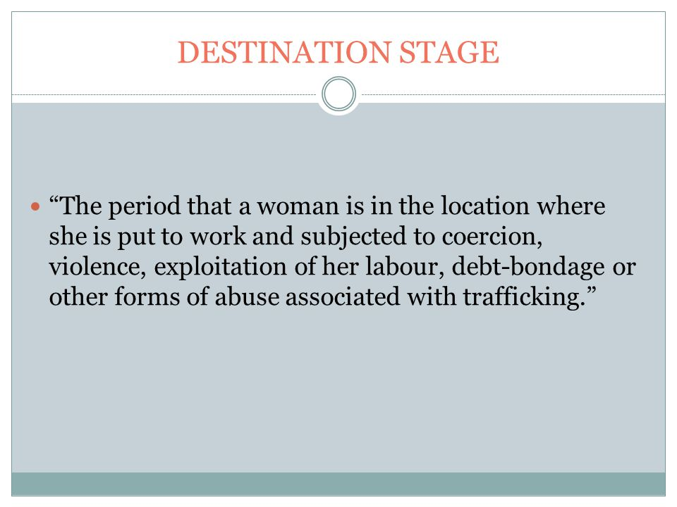 DESTINATION STAGE The period that a woman is in the location where she is put to work and subjected to coercion, violence, exploitation of her labour, debt-bondage or other forms of abuse associated with trafficking.
