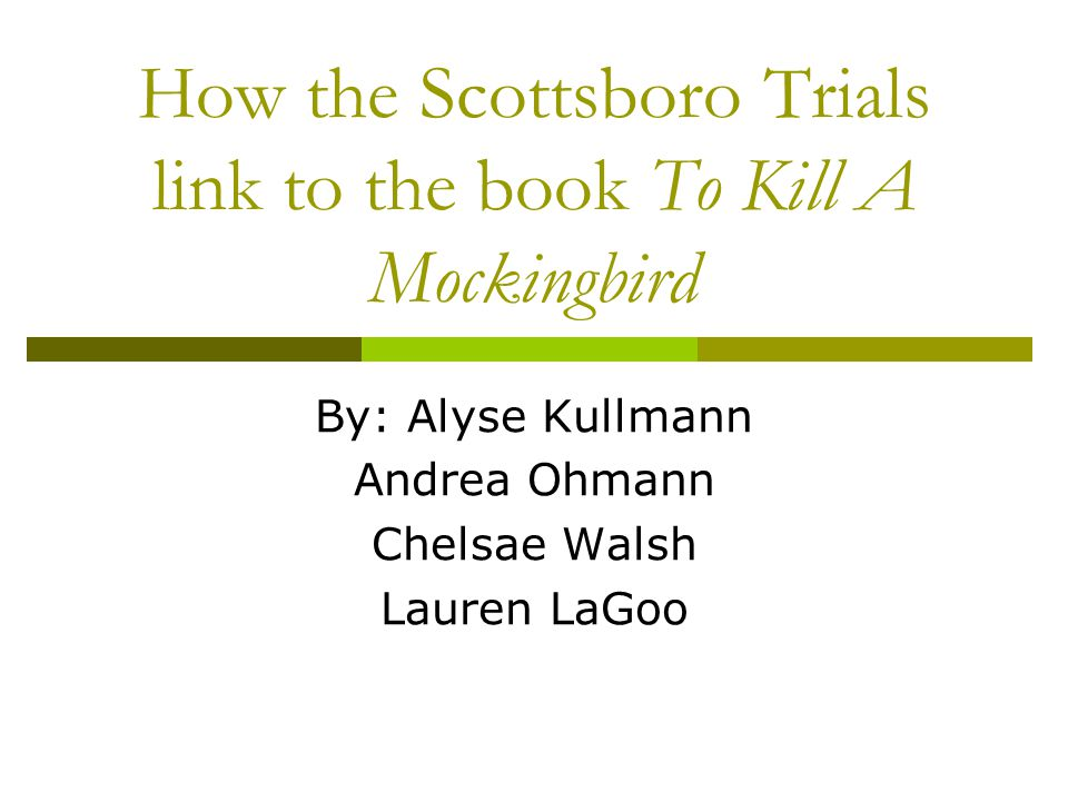 How the Scottsboro Trials link to the book To Kill A Mockingbird By: Alyse Kullmann Andrea Ohmann Chelsae Walsh Lauren LaGoo