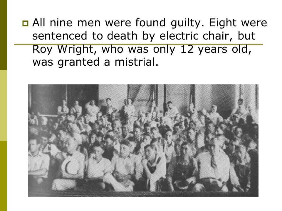  All nine men were found guilty. Eight were sentenced to death by electric chair, but Roy Wright, who was only 12 years old, was granted a mistrial.