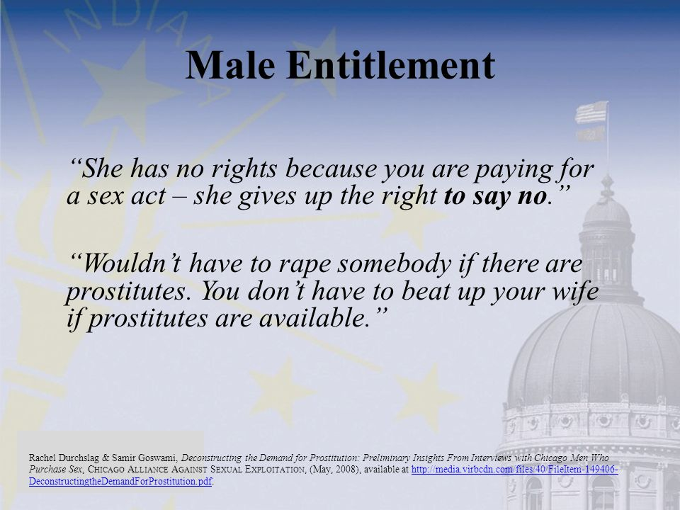 Male Entitlement She has no rights because you are paying for a sex act – she gives up the right to say no. Wouldn't have to rape somebody if there are prostitutes.