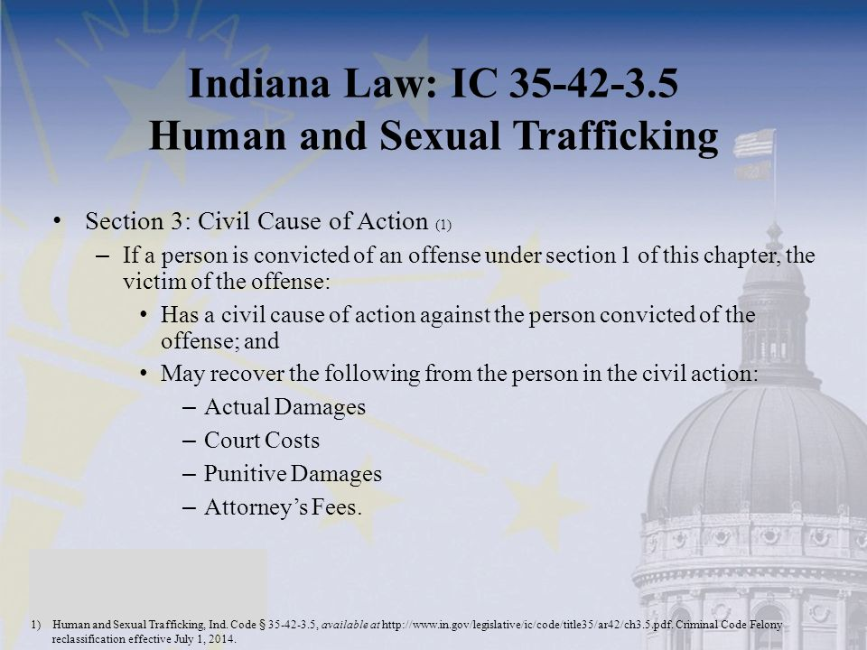 Indiana Law: IC 35-42-3.5 Human and Sexual Trafficking Section 3: Civil Cause of Action (1) – If a person is convicted of an offense under section 1 of this chapter, the victim of the offense: Has a civil cause of action against the person convicted of the offense; and May recover the following from the person in the civil action: – Actual Damages – Court Costs – Punitive Damages – Attorney's Fees.