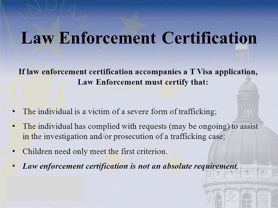 Law Enforcement Certification If law enforcement certification accompanies a T Visa application, Law Enforcement must certify that: The individual is a victim of a severe form of trafficking; The individual has complied with requests (may be ongoing) to assist in the investigation and/or prosecution of a trafficking case; Children need only meet the first criterion.
