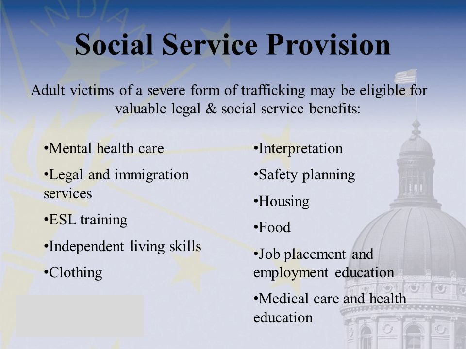 Social Service Provision Adult victims of a severe form of trafficking may be eligible for valuable legal & social service benefits: Mental health care Legal and immigration services ESL training Independent living skills Clothing Interpretation Safety planning Housing Food Job placement and employment education Medical care and health education