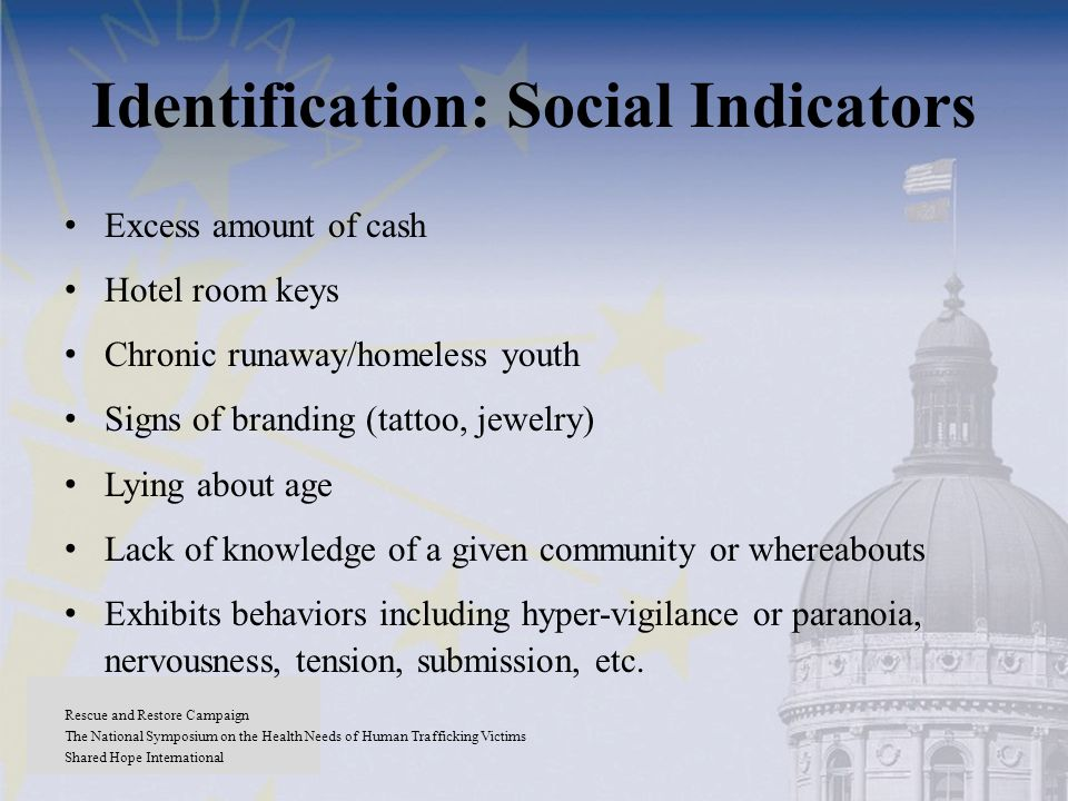 Identification: Social Indicators Excess amount of cash Hotel room keys Chronic runaway/homeless youth Signs of branding (tattoo, jewelry) Lying about age Lack of knowledge of a given community or whereabouts Exhibits behaviors including hyper-vigilance or paranoia, nervousness, tension, submission, etc.