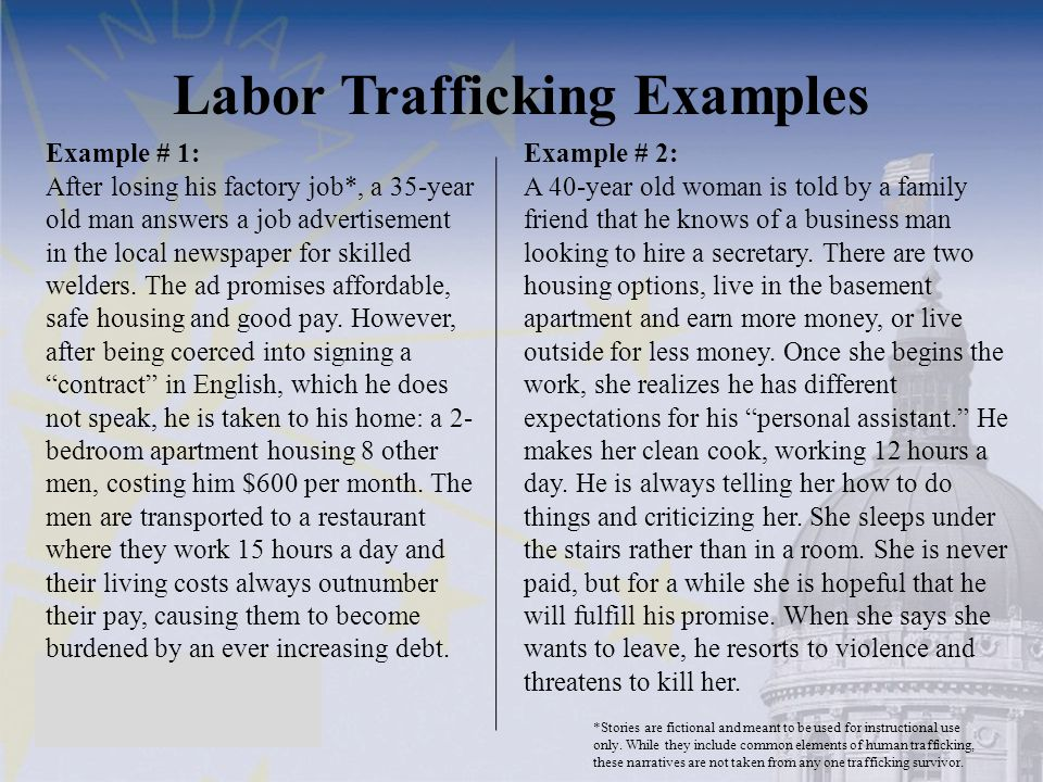 Labor Trafficking Examples Example # 2: A 40-year old woman is told by a family friend that he knows of a business man looking to hire a secretary.