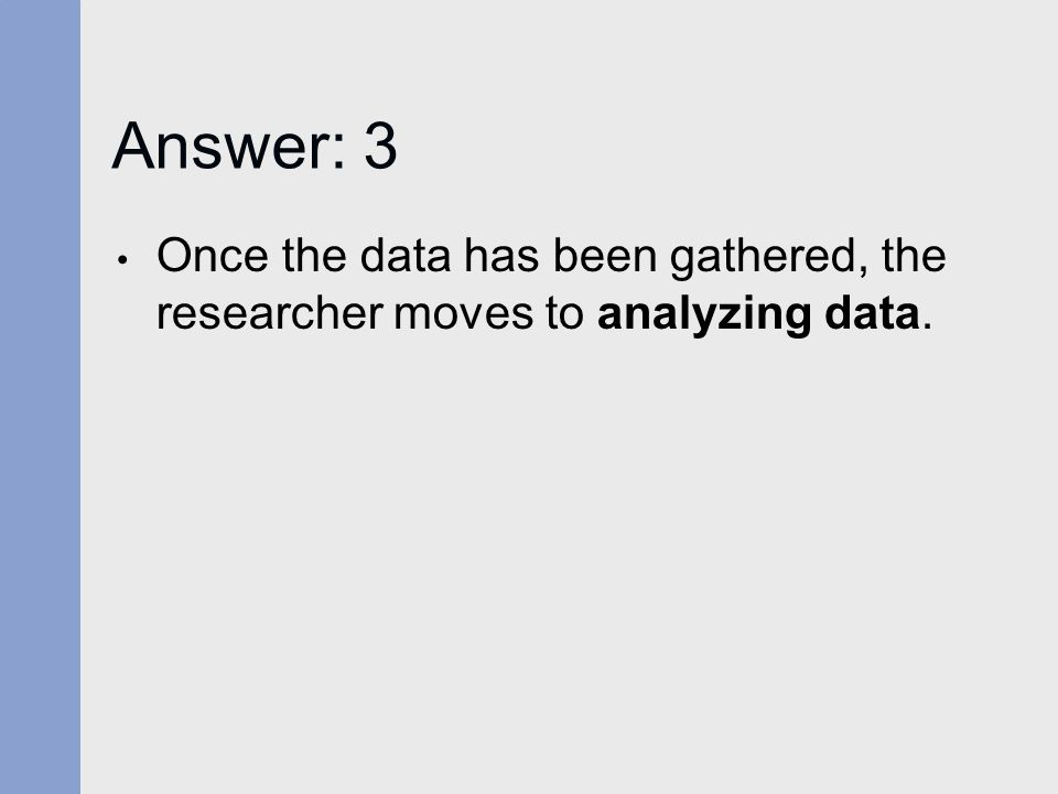 Answer: 3 Once the data has been gathered, the researcher moves to analyzing data.