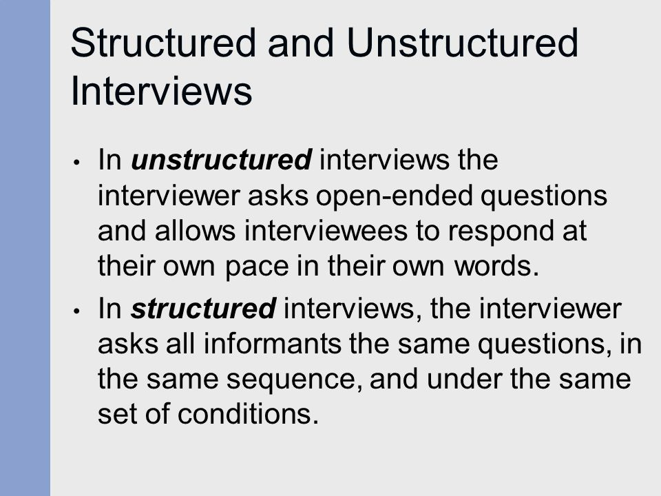 Structured and Unstructured Interviews In unstructured interviews the interviewer asks open-ended questions and allows interviewees to respond at their own pace in their own words.
