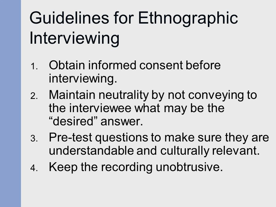 Guidelines for Ethnographic Interviewing 1. Obtain informed consent before interviewing.