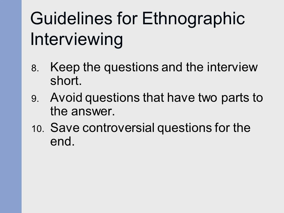 Guidelines for Ethnographic Interviewing 8. Keep the questions and the interview short.