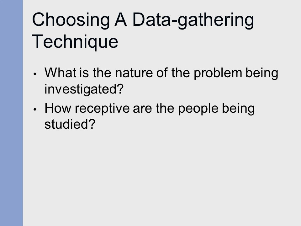 Choosing A Data-gathering Technique What is the nature of the problem being investigated.