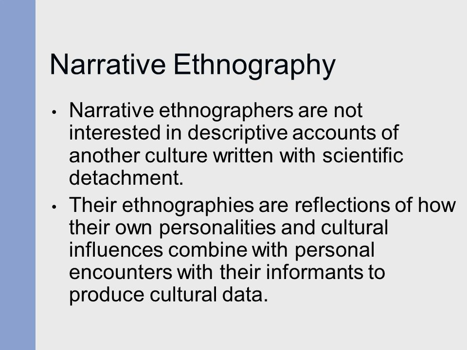 Narrative Ethnography Narrative ethnographers are not interested in descriptive accounts of another culture written with scientific detachment.