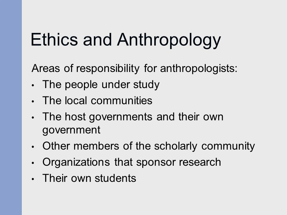 Ethics and Anthropology Areas of responsibility for anthropologists: The people under study The local communities The host governments and their own government Other members of the scholarly community Organizations that sponsor research Their own students