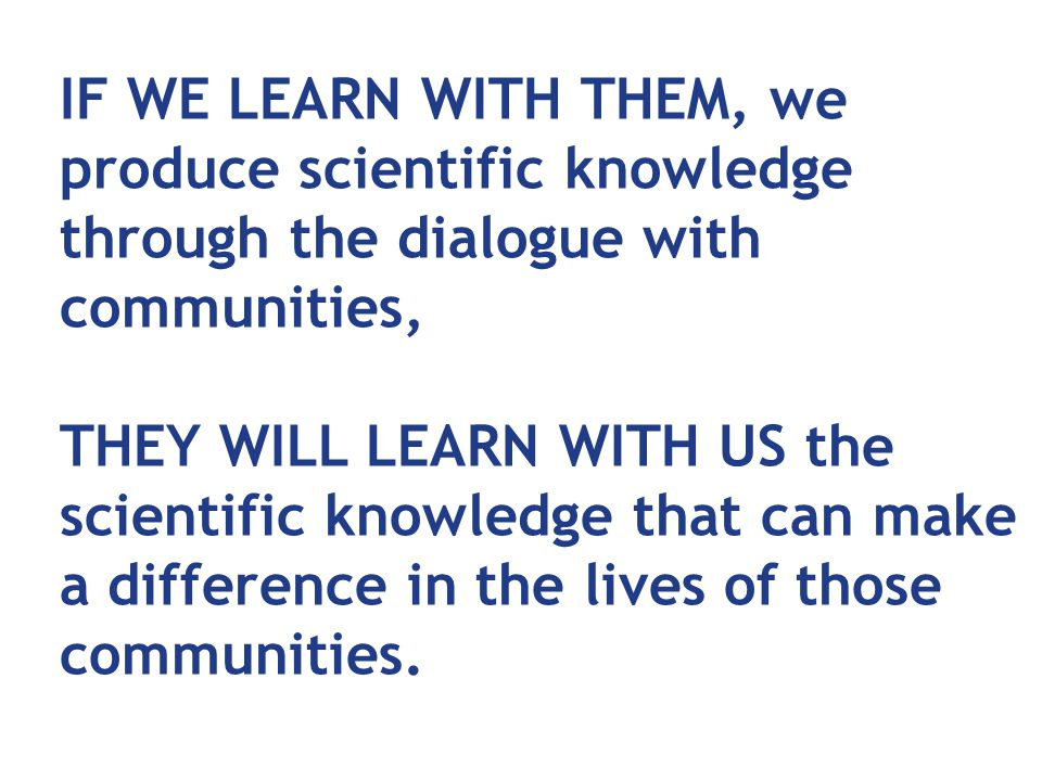 IF WE LEARN WITH THEM, we produce scientific knowledge through the dialogue with communities, THEY WILL LEARN WITH US the scientific knowledge that can make a difference in the lives of those communities.
