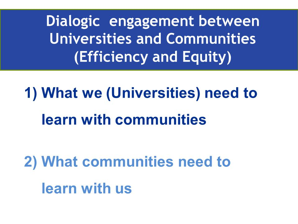1)What we (Universities) need to learn with communities 2)What communities need to learn with us Retos actuales de la EA en Europa Compromiso con la comunidad Dialogic engagement between Universities and Communities (Efficiency and Equity)