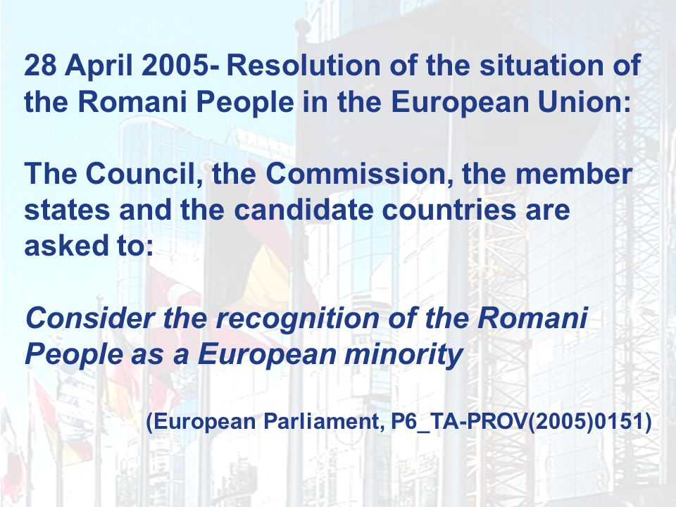 28 April 2005- Resolution of the situation of the Romani People in the European Union: The Council, the Commission, the member states and the candidate countries are asked to: Consider the recognition of the Romani People as a European minority (European Parliament, P6_TA-PROV(2005)0151)