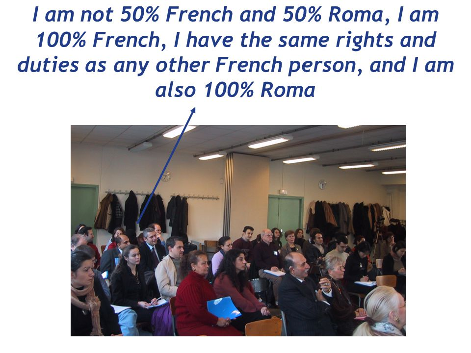 I am not 50% French and 50% Roma, I am 100% French, I have the same rights and duties as any other French person, and I am also 100% Roma