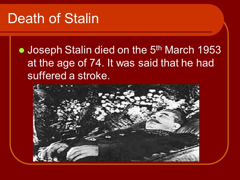 Death of Stalin Joseph Stalin died on the 5 th March 1953 at the age of 74.