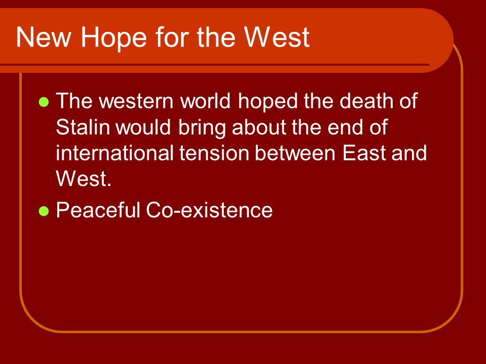 New Hope for the West The western world hoped the death of Stalin would bring about the end of international tension between East and West.