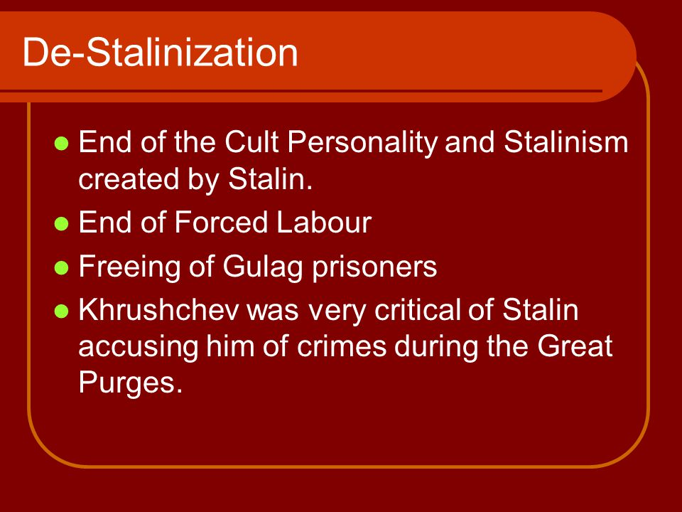 De-Stalinization End of the Cult Personality and Stalinism created by Stalin.