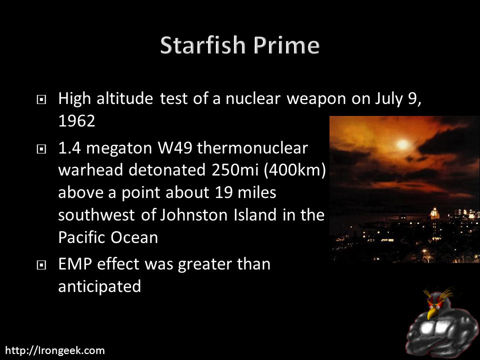 http://Irongeek.com  High altitude test of a nuclear weapon on July 9, 1962  1.4 megaton W49 thermonuclear warhead detonated 250mi (400km) above a point about 19 miles southwest of Johnston Island in the Pacific Ocean  EMP effect was greater than anticipated