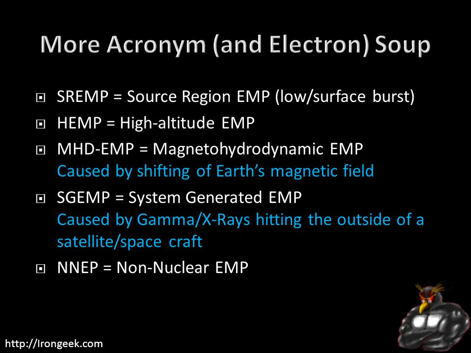 http://Irongeek.com  SREMP = Source Region EMP (low/surface burst)  HEMP = High-altitude EMP  MHD-EMP = Magnetohydrodynamic EMP Caused by shifting of Earth's magnetic field  SGEMP = System Generated EMP Caused by Gamma/X-Rays hitting the outside of a satellite/space craft  NNEP = Non-Nuclear EMP