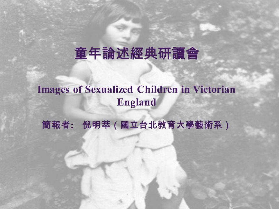 童年論述經典研讀會 Images of Sexualized Children in Victorian England 簡報者 : 倪明萃(國立台北教育大學藝術系)