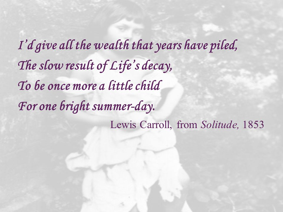 I'd give all the wealth that years have piled, The slow result of Life's decay, To be once more a little child For one bright summer-day. Lewis Carrol