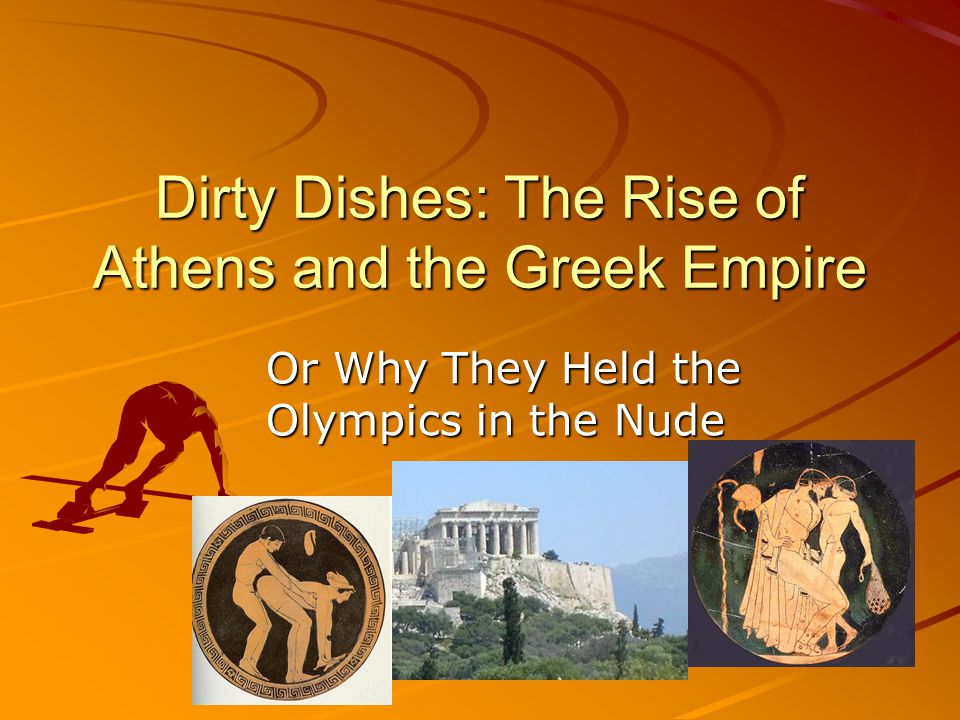 Dirty Dishes: The Rise of Athens and the Greek Empire Or Why They Held the Olympics in the Nude