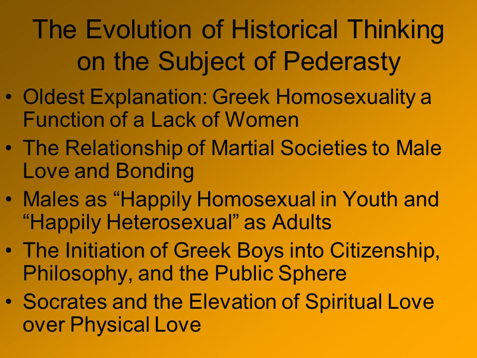 The Evolution of Historical Thinking on the Subject of Pederasty Oldest Explanation: Greek Homosexuality a Function of a Lack of Women The Relationship of Martial Societies to Male Love and Bonding Males as Happily Homosexual in Youth and Happily Heterosexual as Adults The Initiation of Greek Boys into Citizenship, Philosophy, and the Public Sphere Socrates and the Elevation of Spiritual Love over Physical Love