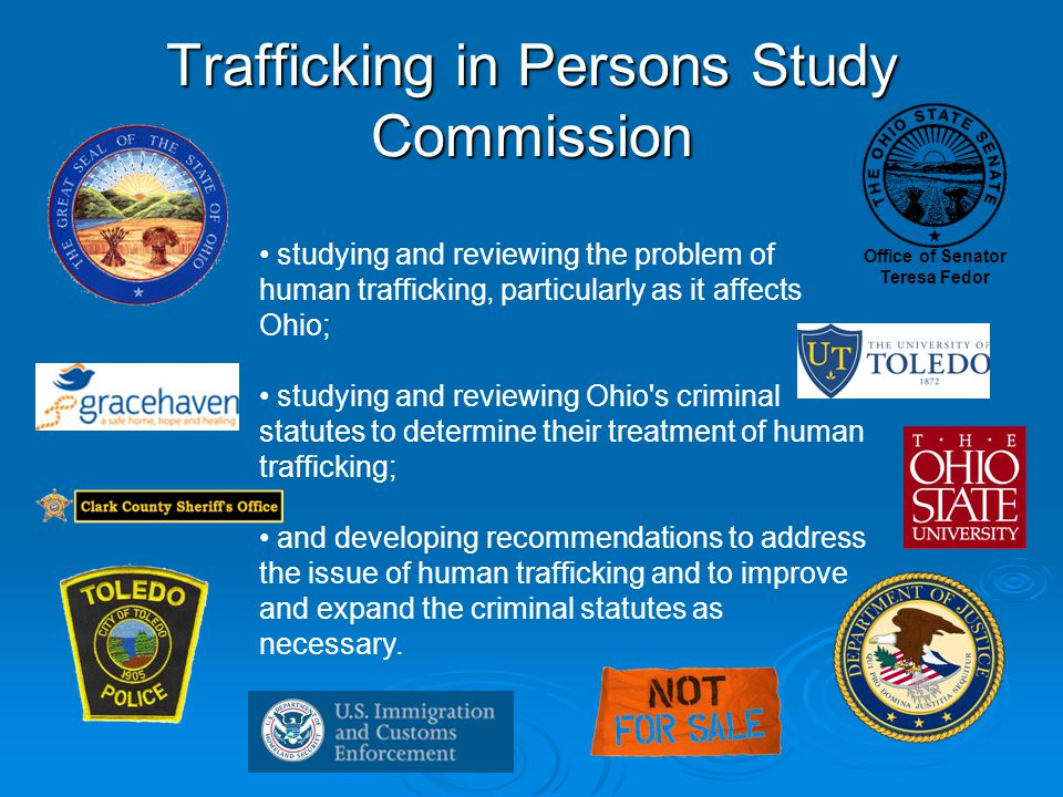 Trafficking in Persons Study Commission studying and reviewing the problem of human trafficking, particularly as it affects Ohio; studying and reviewing Ohio s criminal statutes to determine their treatment of human trafficking; and developing recommendations to address the issue of human trafficking and to improve and expand the criminal statutes as necessary.