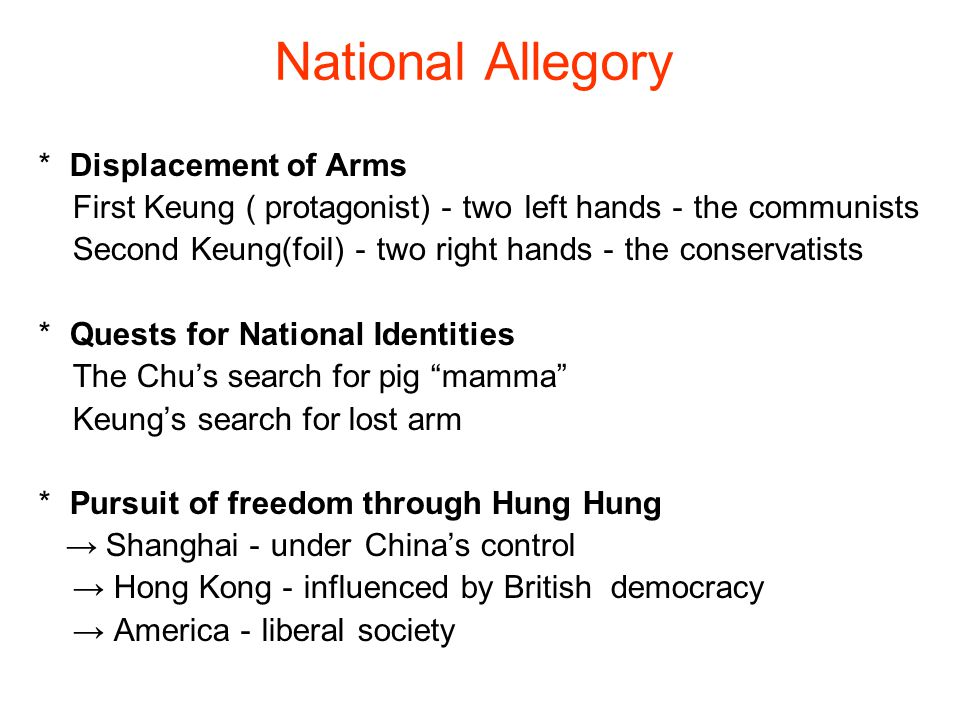 National Allegory * Displacement of Arms First Keung ( protagonist) - two left hands - the communists Second Keung(foil) - two right hands - the conservatists * Quests for National Identities The Chu's search for pig mamma Keung's search for lost arm * Pursuit of freedom through Hung Hung → Shanghai - under China's control → Hong Kong - influenced by British democracy → America - liberal society