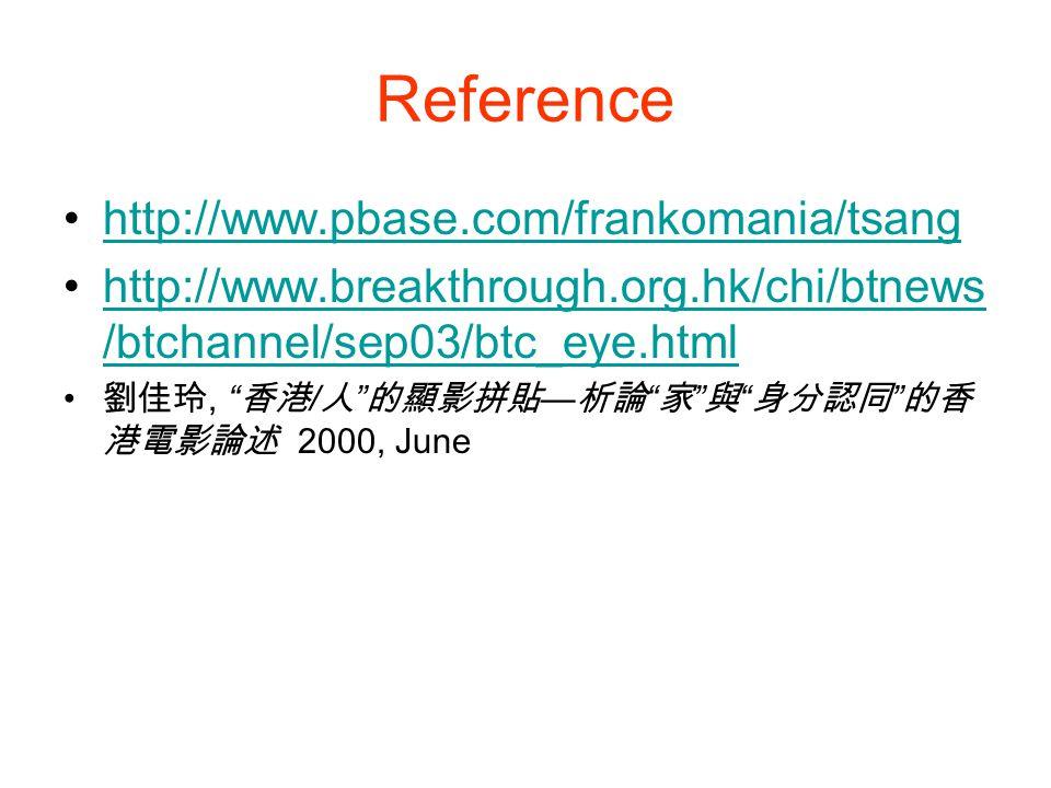 Reference http://www.pbase.com/frankomania/tsang http://www.breakthrough.org.hk/chi/btnews /btchannel/sep03/btc_eye.htmlhttp://www.breakthrough.org.hk/chi/btnews /btchannel/sep03/btc_eye.html 劉佳玲, 香港 / 人 的顯影拼貼 — 析論 家 與 身分認同 的香 港電影論述 2000, June